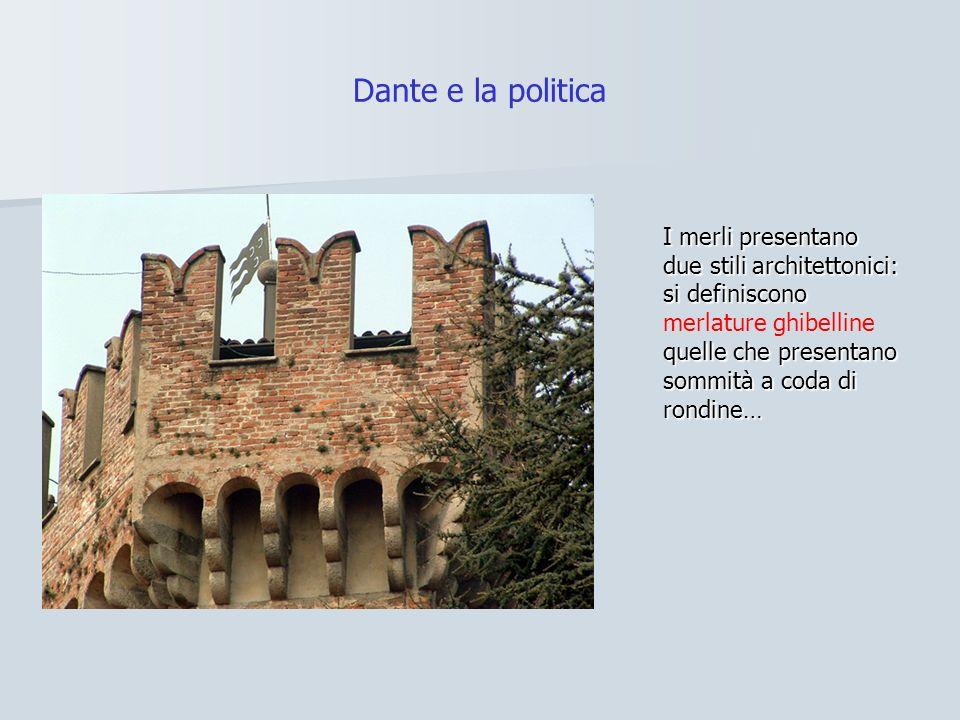 Dante e la politica I merli presentano due stili architettonici: si definiscono merlature ghibelline quelle che presentano sommità a coda di rondine…