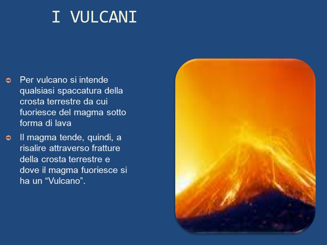 I VULCANIPer vulcano si intende qualsiasi spaccatura della crosta terrestre da cui fuoriesce del magma sotto forma di lava.