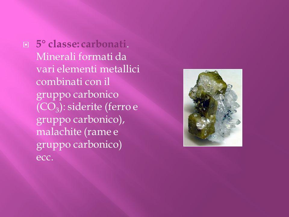 5° classe: carbonati. Minerali formati da vari elementi metallici combinati con il gruppo carbonico (CO3): siderite (ferro e gruppo carbonico), malachite (rame e gruppo carbonico) ecc.