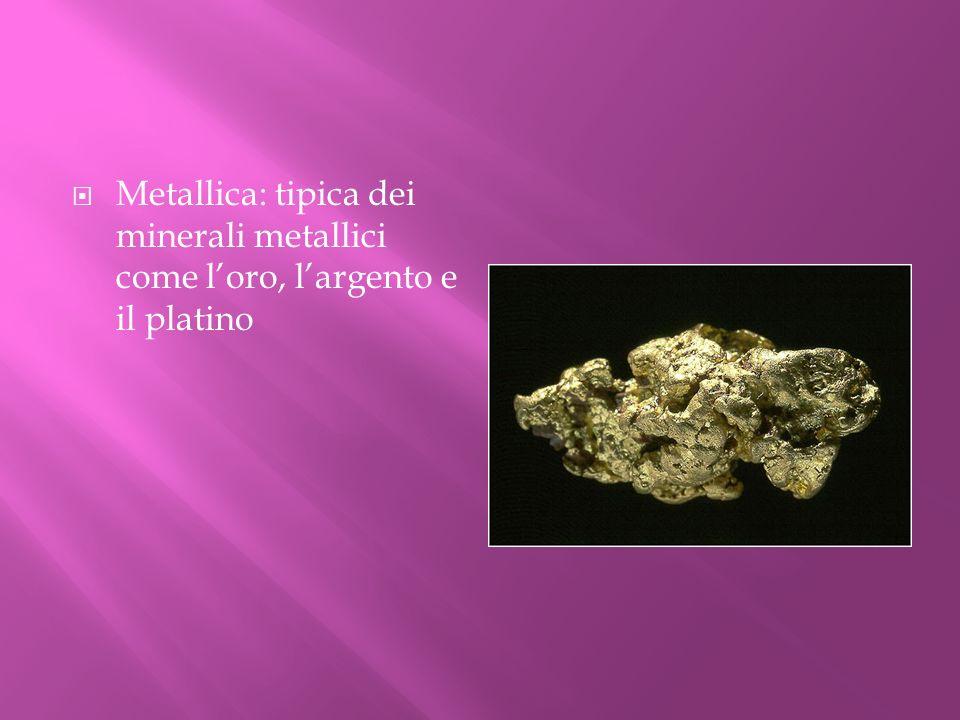 Metallica: tipica dei minerali metallici come l'oro, l'argento e il platino