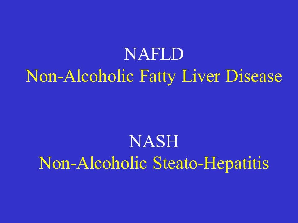 NAFLD Non-Alcoholic Fatty Liver Disease NASH Non-Alcoholic Steato-Hepatitis