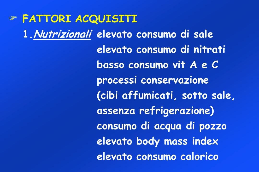 FATTORI ACQUISITI 1.Nutrizionali elevato consumo di sale. elevato consumo di nitrati. basso consumo vit A e C.
