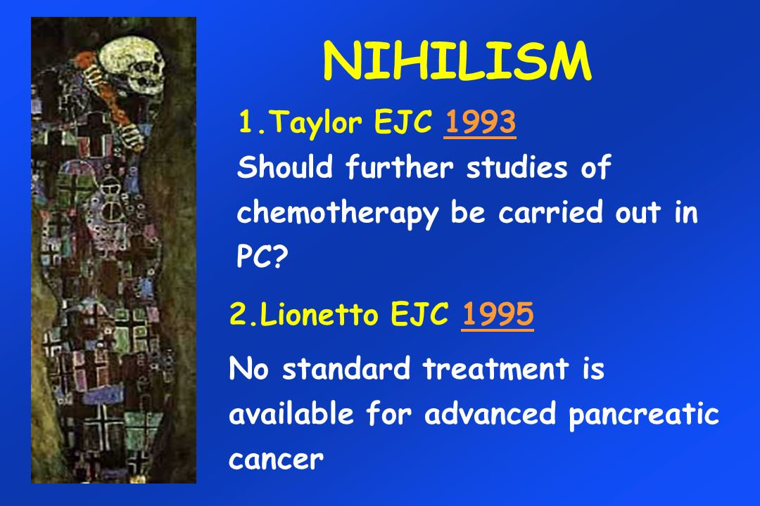 NIHILISM 1.Taylor EJC 1993 Should further studies of chemotherapy be carried out in PC 2.Lionetto EJC 1995.
