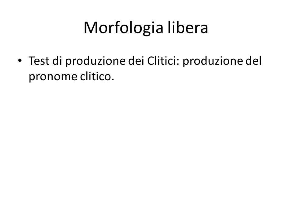 Morfologia libera Test di produzione dei Clitici: produzione del pronome clitico.