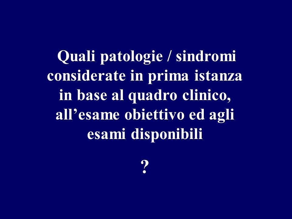 Quali patologie / sindromi considerate in prima istanza in base al quadro clinico, all'esame obiettivo ed agli esami disponibili