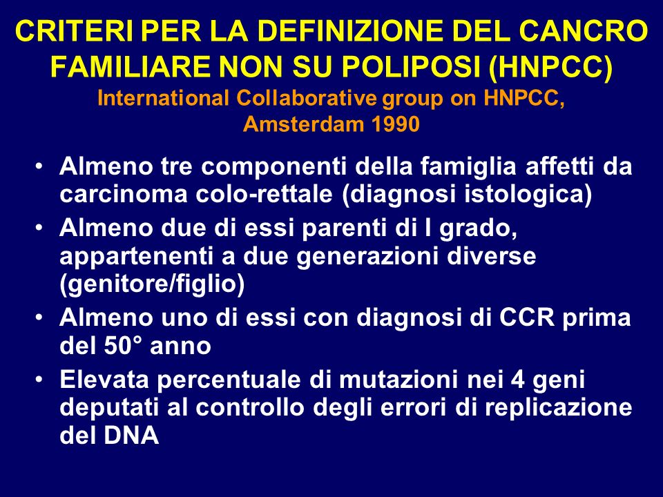 CRITERI PER LA DEFINIZIONE DEL CANCRO FAMILIARE NON SU POLIPOSI (HNPCC) International Collaborative group on HNPCC, Amsterdam 1990