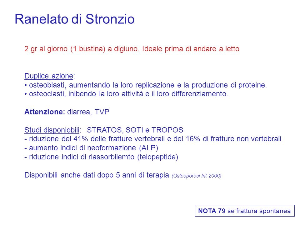 Ranelato di Stronzio2 gr al giorno (1 bustina) a digiuno. Ideale prima di andare a letto. Duplice azione: