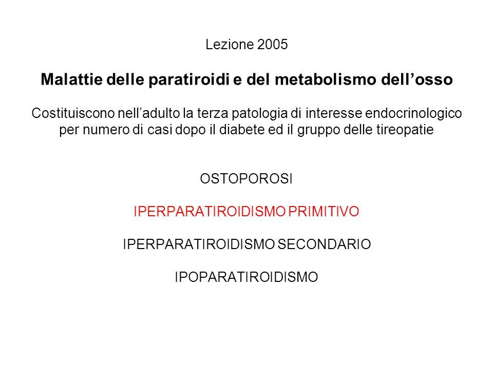 Lezione 2005 Malattie delle paratiroidi e del metabolismo dell'osso Costituiscono nell'adulto la terza patologia di interesse endocrinologico per numero di casi dopo il diabete ed il gruppo delle tireopatie OSTOPOROSI IPERPARATIROIDISMO PRIMITIVO IPERPARATIROIDISMO SECONDARIO IPOPARATIROIDISMO