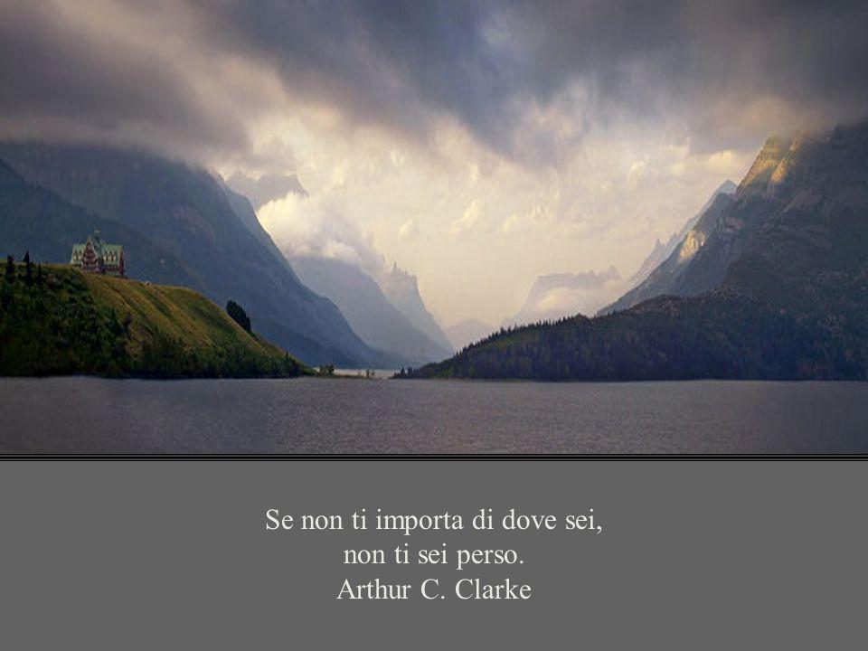 Se non ti importa di dove sei, non ti sei perso. Arthur C. Clarke