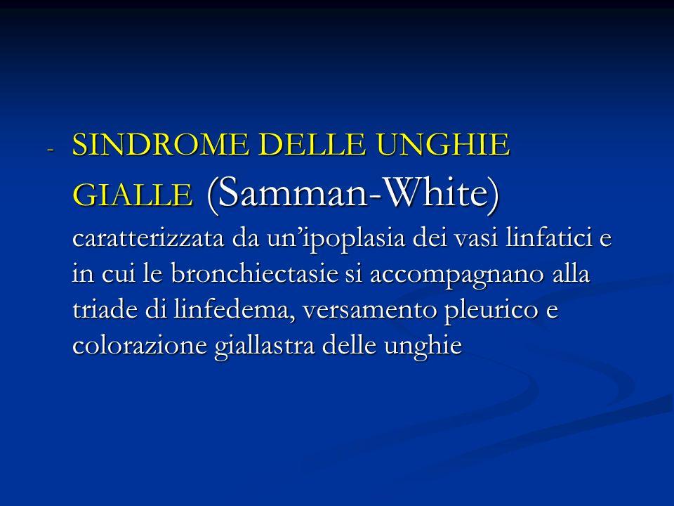 SINDROME DELLE UNGHIE GIALLE (Samman-White) caratterizzata da un'ipoplasia dei vasi linfatici e in cui le bronchiectasie si accompagnano alla triade di linfedema, versamento pleurico e colorazione giallastra delle unghie