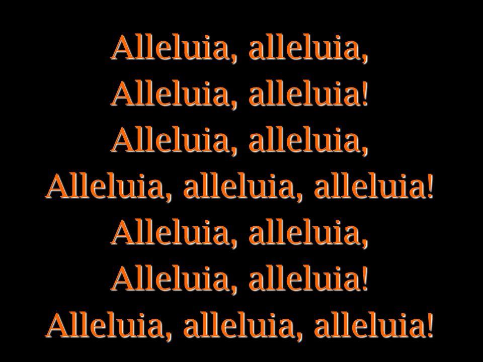 Alleluia, alleluia, Alleluia, alleluia! Alleluia, alleluia, alleluia!