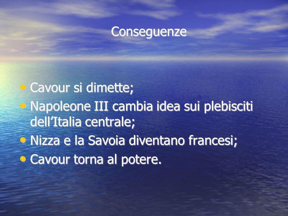 Conseguenze Cavour si dimette; Napoleone III cambia idea sui plebisciti dell'Italia centrale; Nizza e la Savoia diventano francesi;