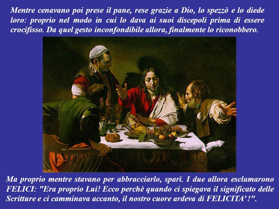 Mentre cenavano poi prese il pane, rese grazie a Dio, lo spezzò e lo diede loro: proprio nel modo in cui lo dava ai suoi discepoli prima di essere crocifisso. Da quel gesto inconfondibile allora, finalmente lo riconobbero.
