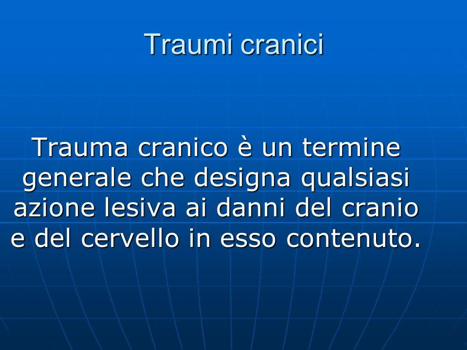 Traumi cranici Trauma cranico è un termine generale che designa qualsiasi azione lesiva ai danni del cranio e del cervello in esso contenuto.