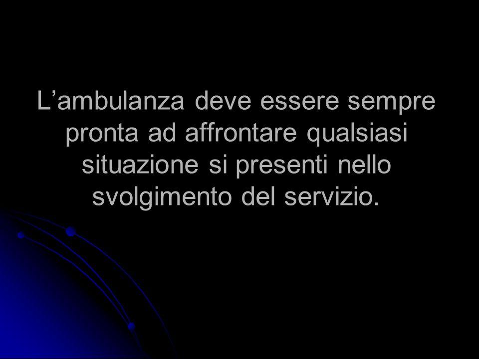 L'ambulanza deve essere sempre pronta ad affrontare qualsiasi situazione si presenti nello svolgimento del servizio.
