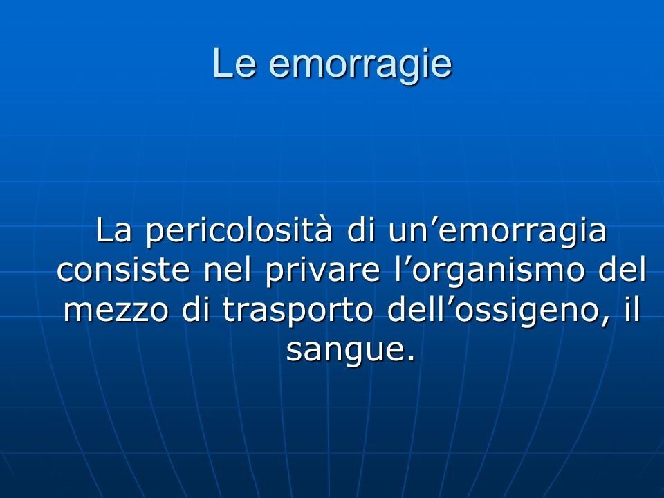 Le emorragie La pericolosità di un'emorragia consiste nel privare l'organismo del mezzo di trasporto dell'ossigeno, il sangue.