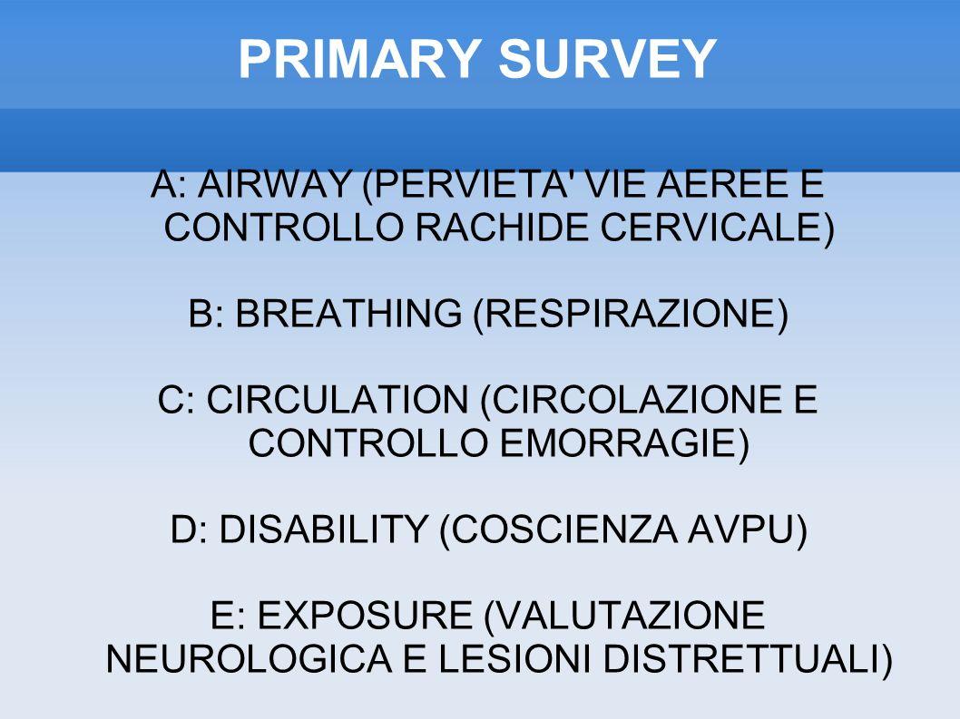 PRIMARY SURVEY A: AIRWAY (PERVIETA VIE AEREE E CONTROLLO RACHIDE CERVICALE)‏ B: BREATHING (RESPIRAZIONE)‏