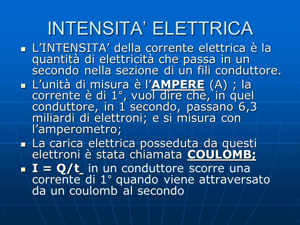 INTENSITA' ELETTRICA L'INTENSITA' della corrente elettrica è la quantità di elettricità che passa in un secondo nella sezione di un fili conduttore.