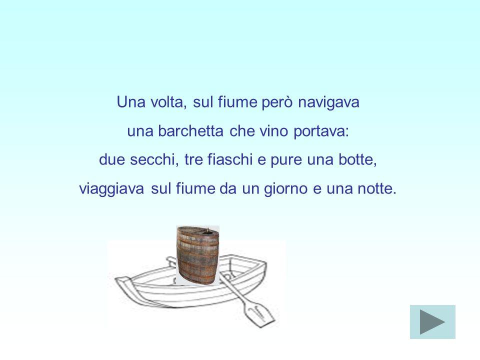 Una volta, sul fiume però navigava una barchetta che vino portava: