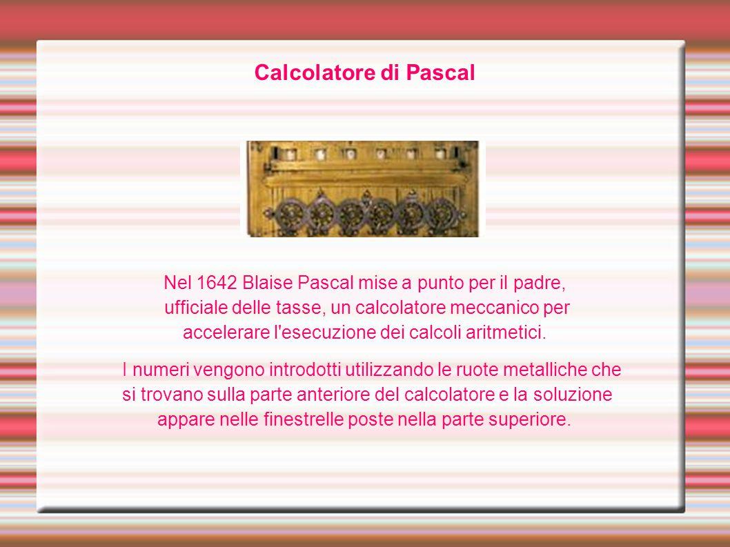 Calcolatore di Pascal Nel 1642 Blaise Pascal mise a punto per il padre, ufficiale delle tasse, un calcolatore meccanico per.