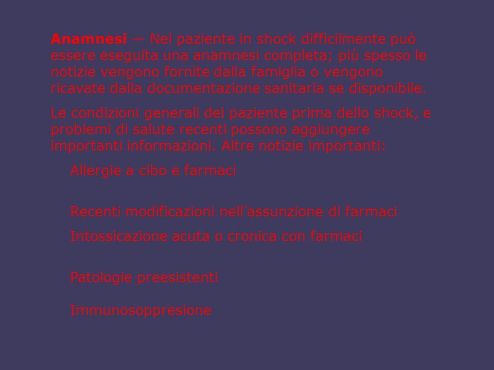 Anamnesi — Nel paziente in shock difficilmente può essere eseguita una anamnesi completa; più spesso le notizie vengono fornite dalla famiglia o vengono ricavate dalla documentazione sanitaria se disponibile.