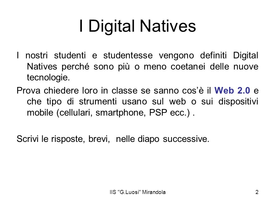 I Digital Natives I nostri studenti e studentesse vengono definiti Digital Natives perché sono più o meno coetanei delle nuove tecnologie.