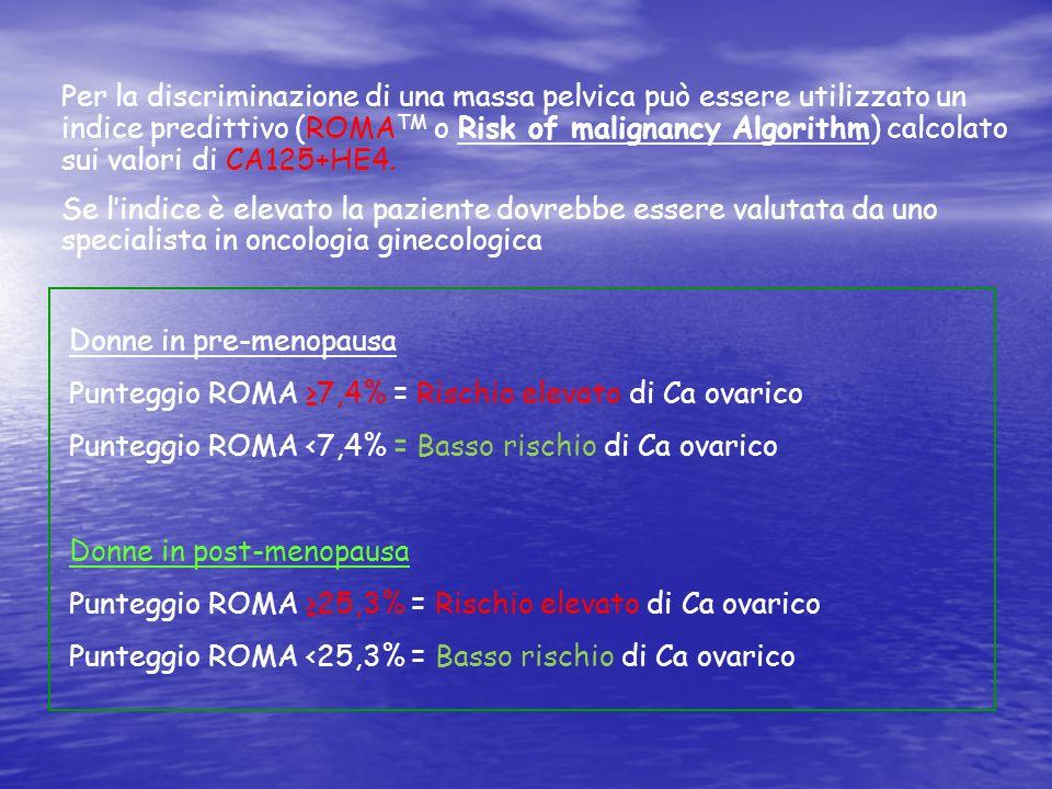 Per la discriminazione di una massa pelvica può essere utilizzato un indice predittivo (ROMATM o Risk of malignancy Algorithm) calcolato sui valori di CA125+HE4.