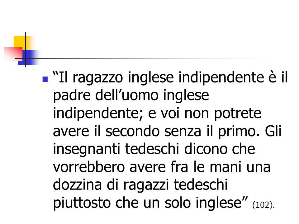 Il ragazzo inglese indipendente è il padre dell'uomo inglese indipendente; e voi non potrete avere il secondo senza il primo.