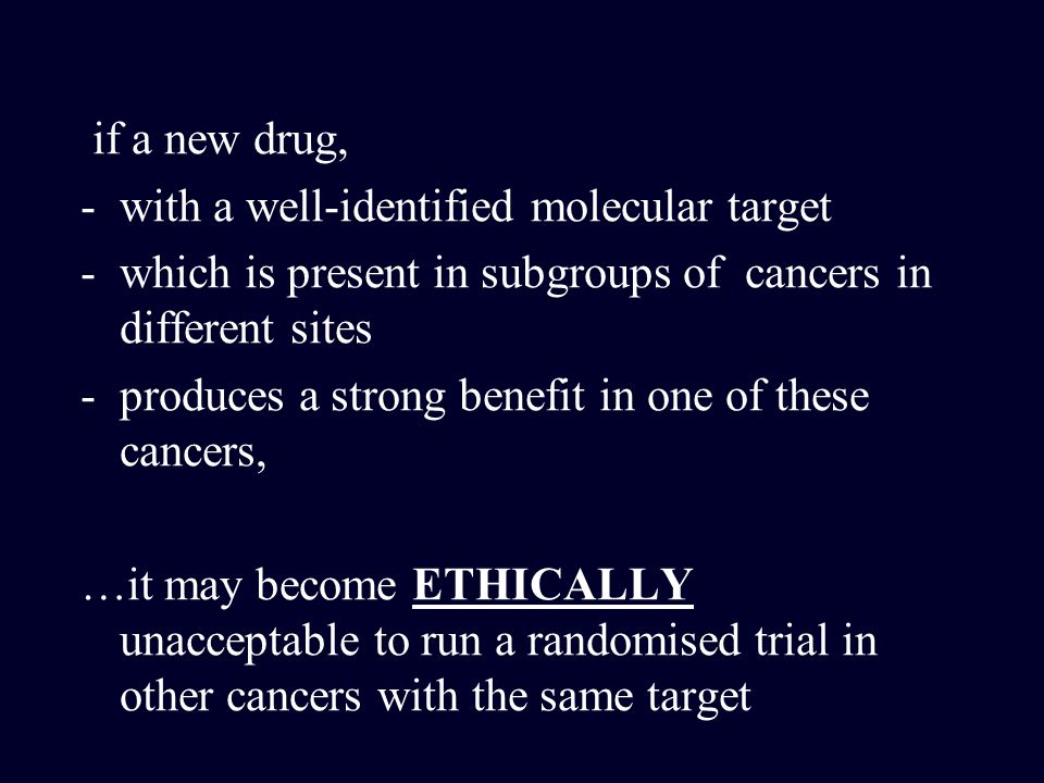 if a new drug, with a well-identified molecular target. which is present in subgroups of cancers in different sites.
