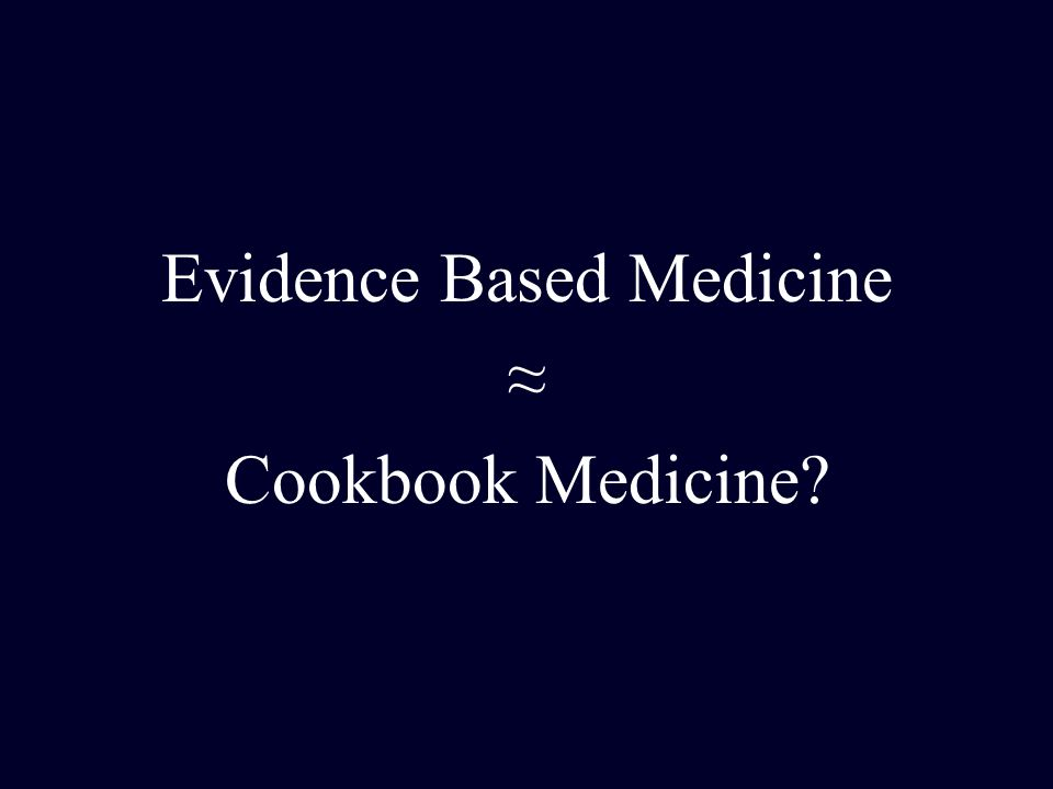 Evidence Based Medicine ≈ Cookbook Medicine