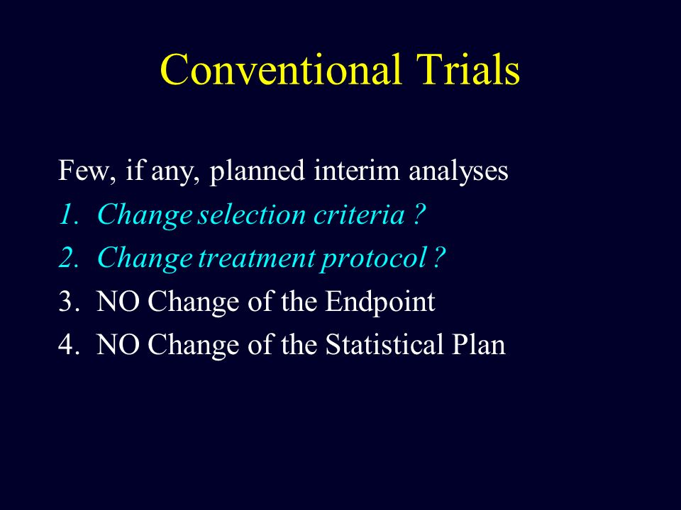 Conventional Trials Few, if any, planned interim analyses