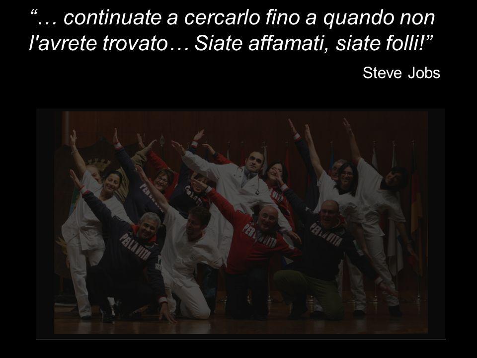 … continuate a cercarlo fino a quando non l avrete trovato… Siate affamati, siate folli! Steve Jobs
