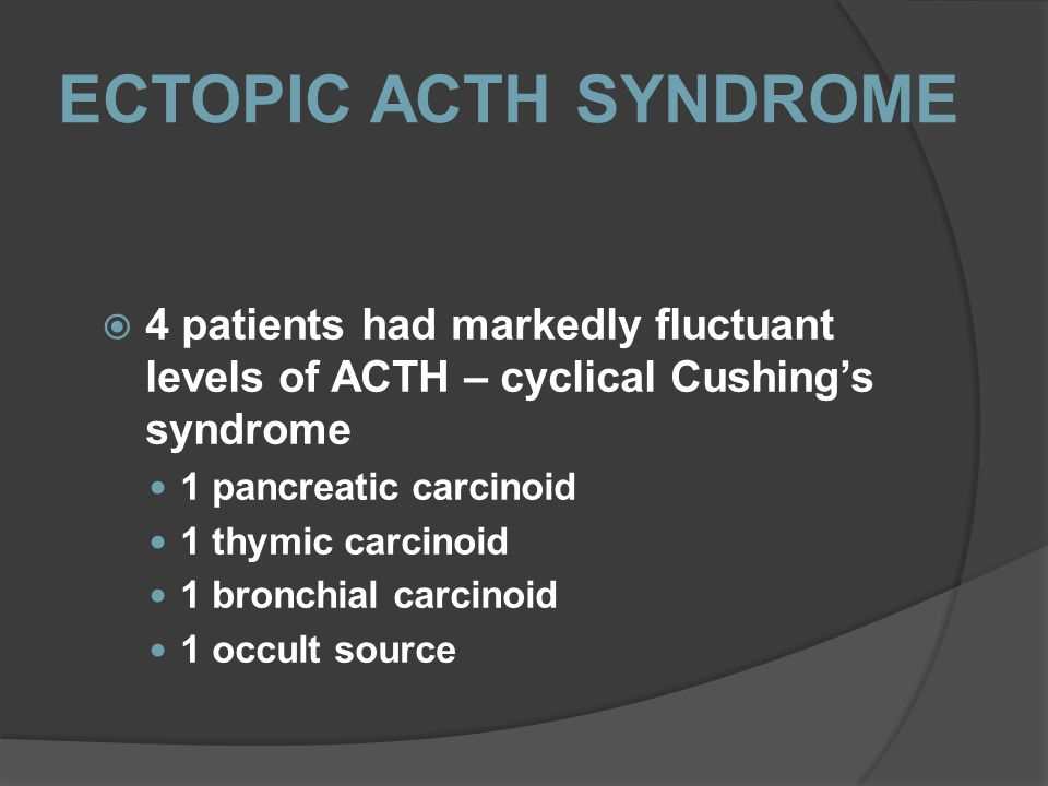 ECTOPIC ACTH SYNDROME 4 patients had markedly fluctuant levels of ACTH – cyclical Cushing's syndrome.
