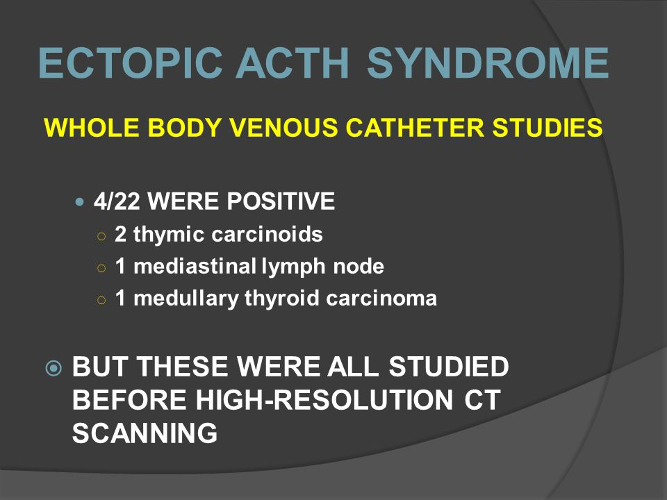 ECTOPIC ACTH SYNDROME WHOLE BODY VENOUS CATHETER STUDIES. 4/22 WERE POSITIVE. 2 thymic carcinoids.