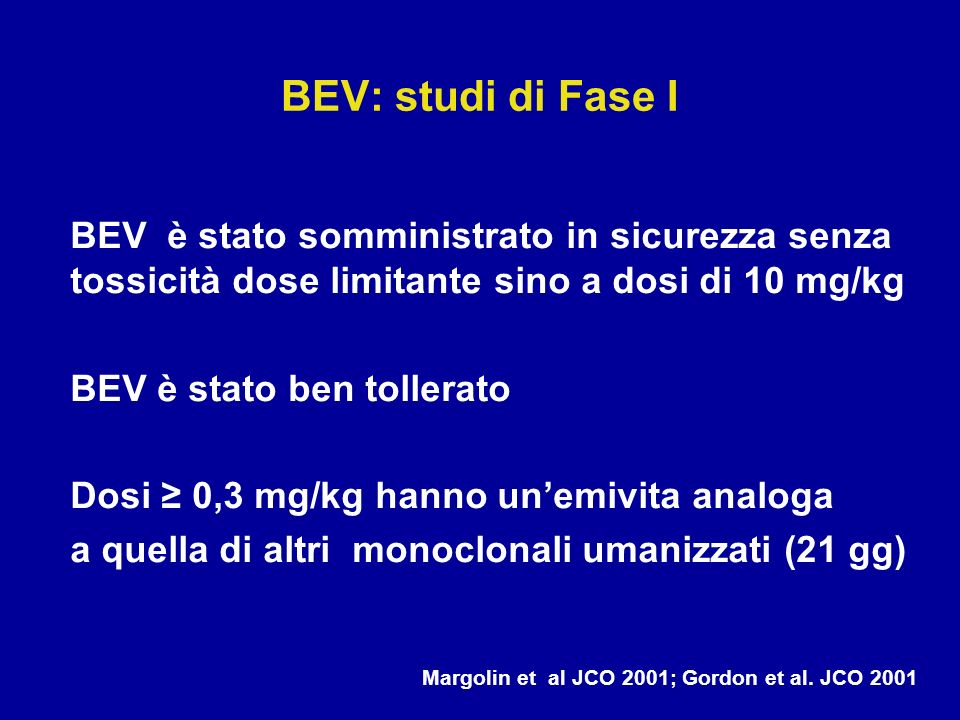 BEV: studi di Fase I BEV è stato somministrato in sicurezza senza tossicità dose limitante sino a dosi di 10 mg/kg.