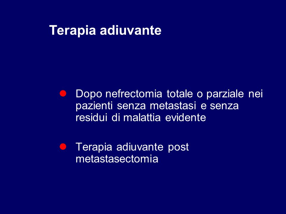 Terapia adiuvanteDopo nefrectomia totale o parziale nei pazienti senza metastasi e senza residui di malattia evidente.