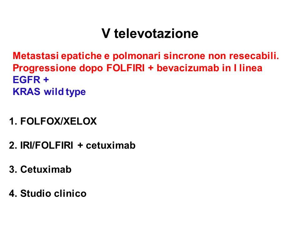 V televotazione Metastasi epatiche e polmonari sincrone non resecabili. Progressione dopo FOLFIRI + bevacizumab in I linea.