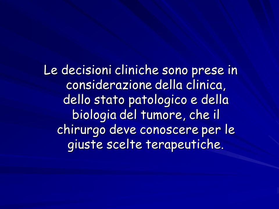 Le decisioni cliniche sono prese in considerazione della clinica, dello stato patologico e della biologia del tumore, che il chirurgo deve conoscere per le giuste scelte terapeutiche.