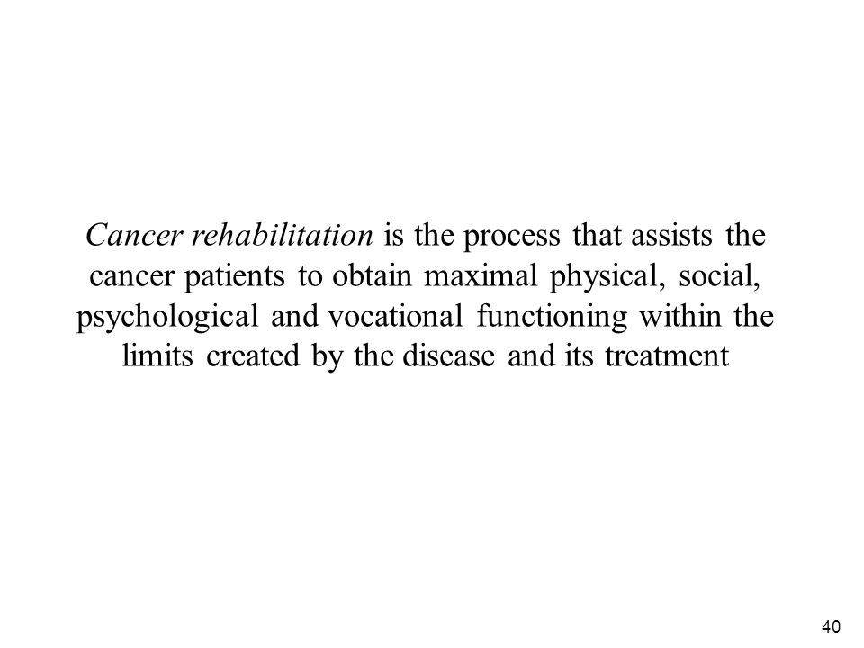 Cancer rehabilitation is the process that assists the cancer patients to obtain maximal physical, social, psychological and vocational functioning within the limits created by the disease and its treatment