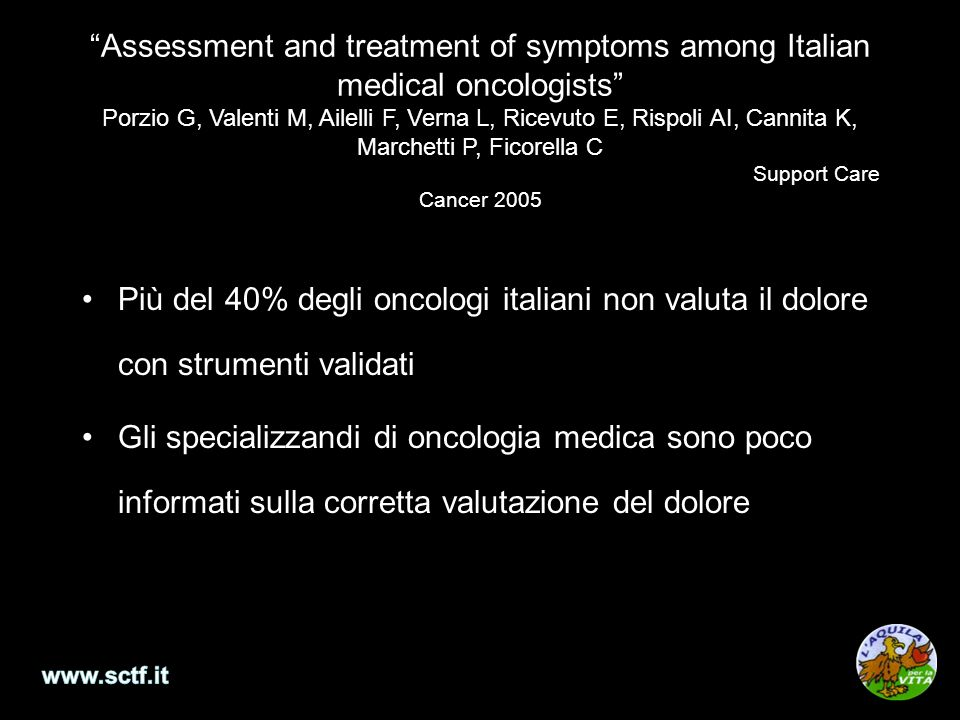 Assessment and treatment of symptoms among Italian medical oncologists Porzio G, Valenti M, Ailelli F, Verna L, Ricevuto E, Rispoli AI, Cannita K, Marchetti P, Ficorella C Support Care Cancer 2005