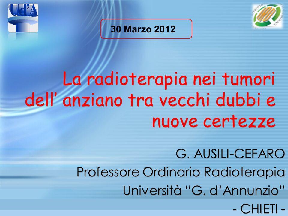 30 Marzo 2012 La radioterapia nei tumori dell' anziano tra vecchi dubbi e nuove certezze. G. AUSILI-CEFARO.