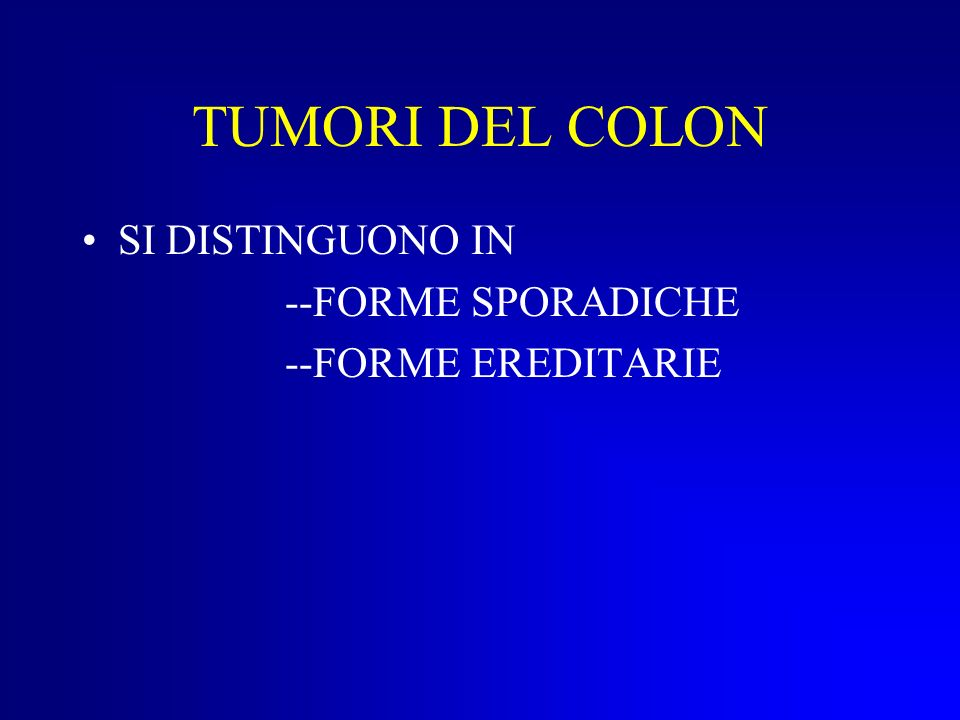 TUMORI DEL COLON SI DISTINGUONO IN --FORME SPORADICHE
