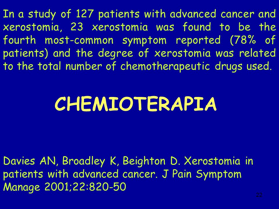 In a study of 127 patients with advanced cancer and xerostomia, 23 xerostomia was found to be the fourth most-common symptom reported (78% of patients) and the degree of xerostomia was related to the total number of chemotherapeutic drugs used.