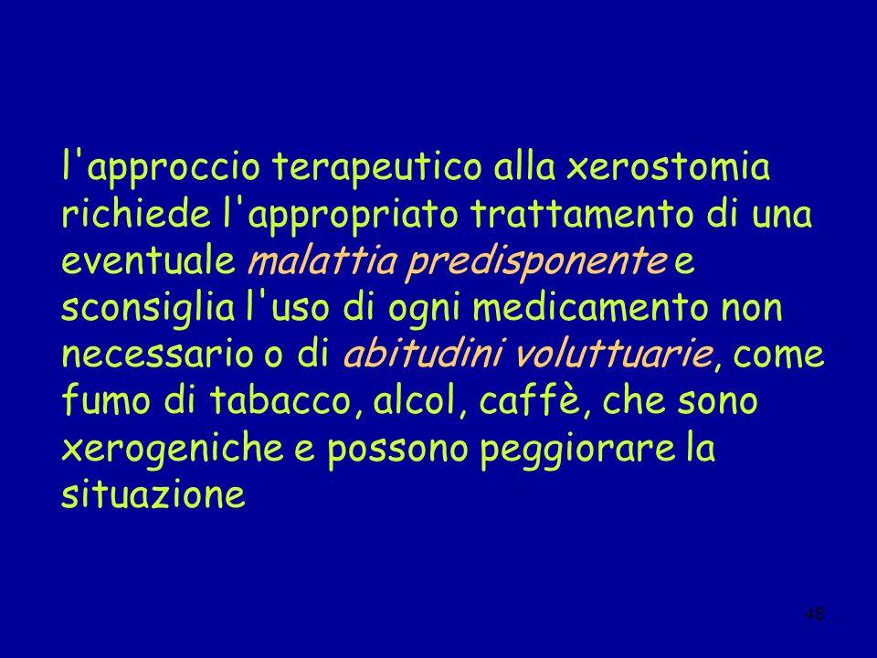 l approccio terapeutico alla xerostomia richiede l appropriato trattamento di una eventuale malattia predisponente e sconsiglia l uso di ogni medicamento non necessario o di abitudini voluttuarie, come fumo di tabacco, alcol, caffè, che sono xerogeniche e possono peggiorare la situazione