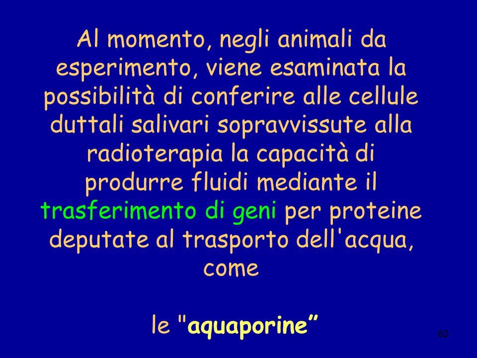 Al momento, negli animali da esperimento, viene esaminata la possibilità di conferire alle cellule duttali salivari sopravvissute alla radioterapia la capacità di produrre fluidi mediante il trasferimento di geni per proteine deputate al trasporto dell acqua, come