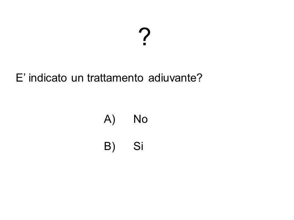 E' indicato un trattamento adiuvante A) No B) Si