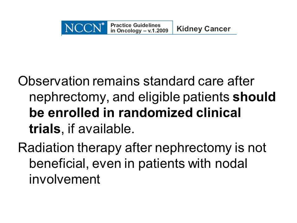 Observation remains standard care after nephrectomy, and eligible patients should be enrolled in randomized clinical trials, if available.