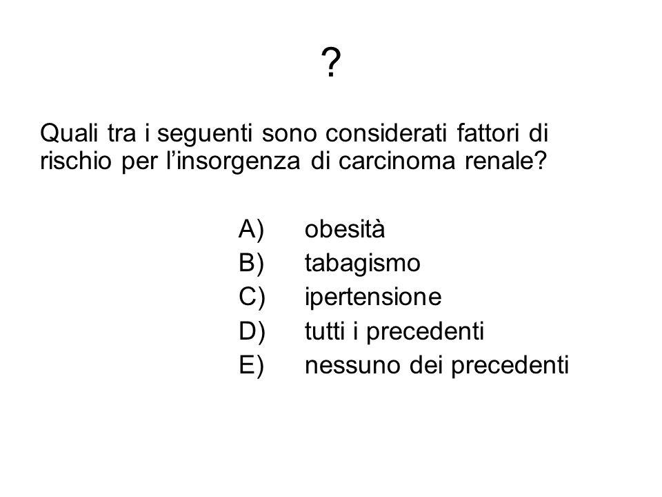 Quali tra i seguenti sono considerati fattori di rischio per l'insorgenza di carcinoma renale A) obesità.