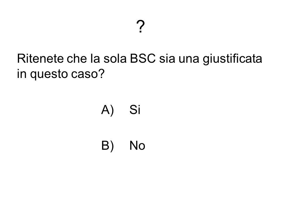 Ritenete che la sola BSC sia una giustificata in questo caso A) Si