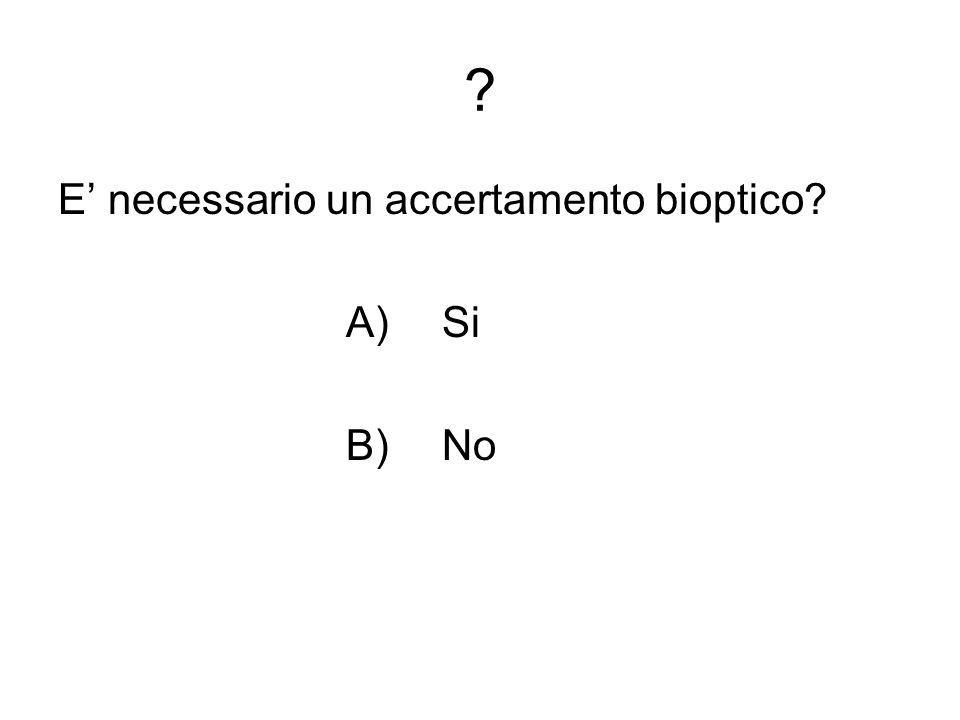 E' necessario un accertamento bioptico A) Si B) No